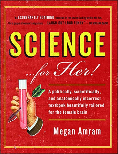 Science...For Her!: A politically, scientifically, and anatomically incorrect textbook beautifully tailored for the fema