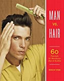 Man vs. Hair: 60 Tutorials for Handsome Hair and