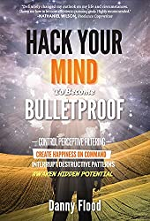 Hack Your Mind to Become Bulletproof: How to control perceptive filtering, create happiness on command, interrupt destructive patterns, unlock the power ... to Create a New Future Series Book 1)