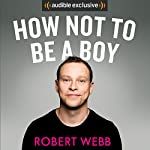 How Not to Be a Boy Audiobook by Robert Webb Narrated by Robert Webb
