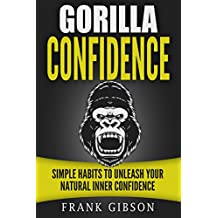 Confidence: Gorilla Confidence - Simple Habits To Unleash Your Natural Inner Confidence (Self Esteem, Charisma, Personal Magnetism & Self Confidence)