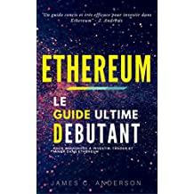 Ethereum: Le Guide Ultime Débutant pour Apprendre à Investir, Trader et Miner dans Ethereum (French Edition)
