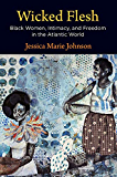 Wicked Flesh: Black Women, Intimacy, and Freedom in the Atlantic World (Early American Studies)