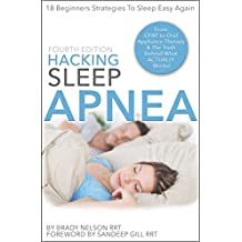 Hacking Sleep Apnea | 18 Beginners Strategies for Obstructive, Central or Mixed: From CPAP, BiPAP to Oral Appliance Therapy & Alternative Treatment Options