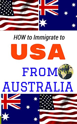 How to immigrate to USA from Australia ?: Your Step-By-Step Guide of Immigration to USA (United states of America) from Australia
