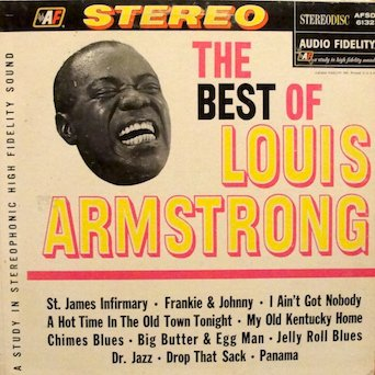 The Best of Louis Armstrong: Tracklist: St. James Infirmary. I Want A Big Butter & Egg Man.	 I Ain't Got Nobody. Panama. Dr. Jazz 	 Hot Time In The Old Town Tonight. Frankie And Johnny. Drop That Sack. Jelly Roll Blues & More (The Best Of Louis Armstrong Vinyl)