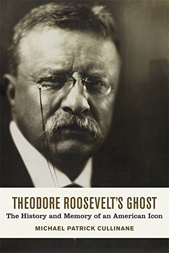 Theodore Roosevelt's Ghost: The History and Memory of an American Icon PDF