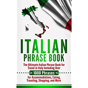Italian Phrase Book: The Ultimate Italian Phrase Book for Travel in Italy Including Over 1000 Phrases for Accommodations, Eating, Traveling, Shopping, and More