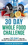30 Day Whole Food Challenge: The Complete 30 Day Whole Food Challenge to Lose Weight and Live a Healthier Lifestyle (30 Day Challenge)