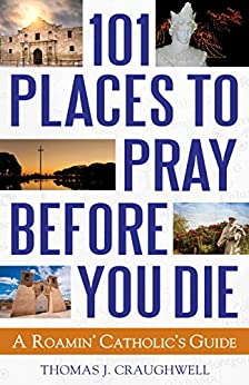 101 Places to Pray Before You Die: A Roamin' Catholic's Guide by [Craughwell, Thomas J.]