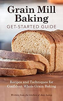 Grain Mill Baking Get-Started Guide: Recipes and Techniques for Confident Whole Grain Baking by [Lamp, Amy]