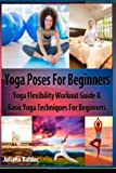 Yoga Poses Beginner: Yoga Flexibility Workout Guide and Basic Yoga Techniques for Beginners (Perfect Meditation and Yoga Gift or Yoga Journal Including Yoga Affirmations, Yoga Quotes and Meditation Affirmations), Juliana Baldec, 1499148275