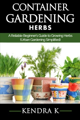 Container Gardening: A Reliable Beginner's Guide to Growing Herbs (Urban Gardening Simplified) (Volume 2) (Best Way To Grow Vegetables Indoors)