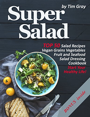 Super Salad: TOP 50 Salad Recipes Vegan Grains Vegetables Fruit and Seafood Salad Dressing Cookbook (Start Your Healthy Life!)