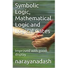 Symbolic Logic, Mathematical Logic  and Logical Gates: Improved with good display (rediscover Mathematics From 0 And 1 Book 11)
