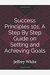Success Principles 101: A Step By Step Guide on Setting and Achieving Your Goals: Jeffrey White Paperback