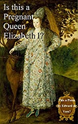 Is This a Pregnant Queen Elizabeth? This a Poem by Edward de Vere?: An Elizabethan Mystery Solved. (Shakespeare Authorship Without Ciphers or Conspiracies)