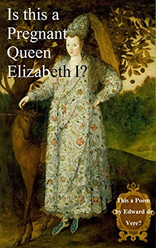Is This a Pregnant Queen Elizabeth? This a Poem by Edward de Vere?: An  Elizabethan Mystery Solved  (Shakespeare Authorship Without Ciphers or