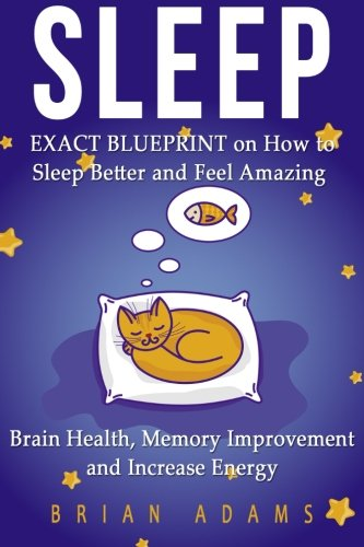 Sleep: EXACT BLUEPRINT on How to Sleep Better and Feel Amazing - Brain Health, Memory Improvement & Increase Energy