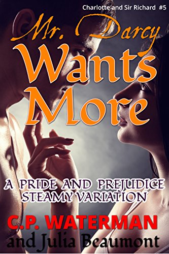 Mr Darcy Wants More: A Pride and Prejudice Steamy Variation (Charlotte and Sir Richard Book 5)