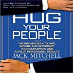 Hug Your People: The Proven Way to Hire, Inspire, and Recognize Your Employees | Jack Mitchell