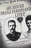 Archduke Franz Ferdinand Lives!: A World without World War I
