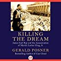 Killing the Dream: James Earl Ray and the Assassination of Martin Luther King, Jr. Audiobook by Gerald Posner Narrated by Brian Holsopple
