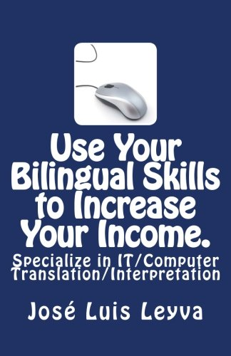 Use Your Bilingual Skills to Increase Your Income. Specialize in IT/Computer Translation/Interpretation: The Most Commonly Used English-Spanish IT/Computer Terminology (English and Spanish Edition) by CreateSpace Independent Publishing Platform