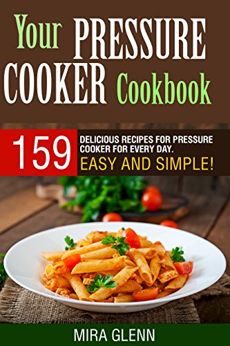 Your Pressure Cooker Cookbook: 159 Delicious Recipes for Pressure Cooker for Every Day. Easy and Simple!