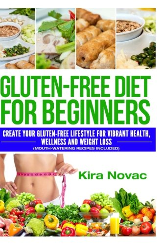 Gluten-Free Diet for Beginners: Create Your Gluten-Free Lifestyle for Vibrant Health, Wellness and Weight Loss (Mouth-Watering Recipes Included) ... Diet, Gluten-Free Recipes) (Volume 1)