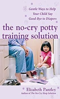 The No-Cry Potty Training Solution: Gentle Ways to Help Your Child Say Good-Bye to Diapers: Gentle Ways to Help Your Child Say Good-Bye to Diapers (Pantley) by [Pantley, Elizabeth]
