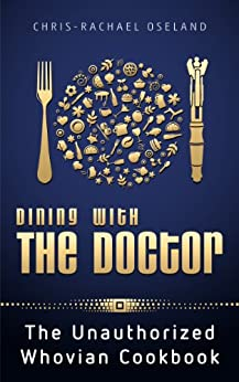 Dining With The Doctor: The Unauthorized Whovian Cookbook: 1st edition by [Oseland, Chris-Rachael]