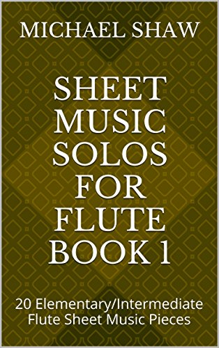 Sheet Music Solos For Flute Book 1: 20 Elementary/Intermediate Flute Sheet Music Pieces