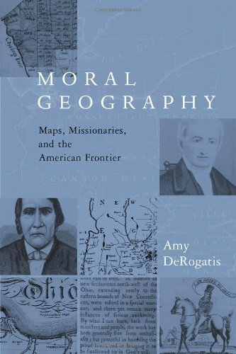 Moral Geography: Maps, Missionaries, and the American Frontier (Religion and American Culture)