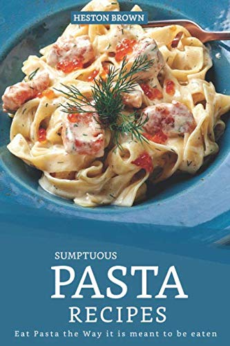 Sumptuous Pasta Recipes: Eat Pasta the Way it is meant to be eaten by Heston Brown