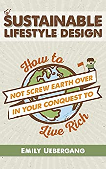 Sustainable Lifestyle Design: How to Not Screw Earth Over in Your Conquest to Live Rich by [Uebergang, Emily]