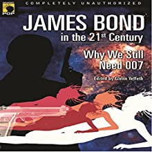 James Bond in the 21st Century: Why We Still Need 007 Audiobook by Glenn Yeffeth - editor, Leah Wilson - editor, Sarah Zettel, Raymond Benson, J.A. Konrath, John Cox, Raelyn Hillhouse Narrated by Colby Elliott