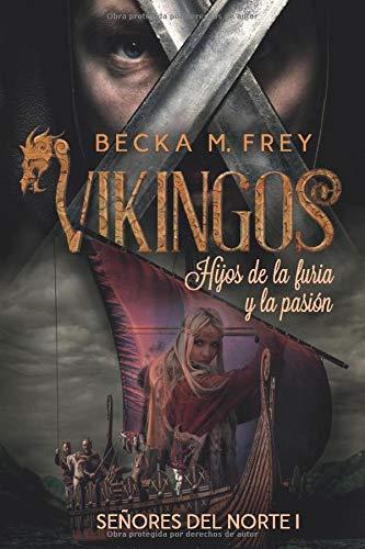 Vikingos: Hijos de la furia y la pasión: Novela de romance histórico, de erótica y de Vikingos. (Señores del Norte) por Becka M. Frey