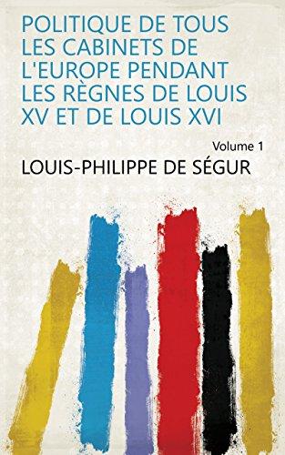Cabinet Louis Xvi - Politique de tous les cabinets de l'Europe pendant les règnes de Louis XV et de Louis XVI Volume 1 (French Edition)