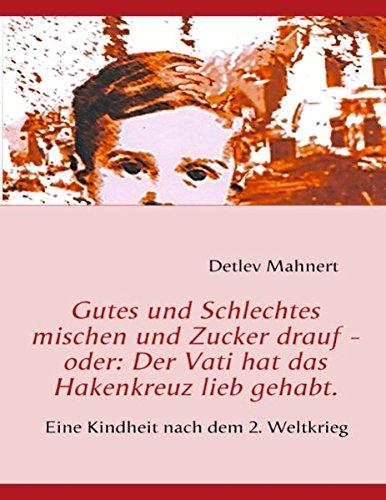Gutes und Schlechtes mischen und Zucker drauf - oder: Der Vati hat das Hakenkreuz lieb gehabt.: Eine Kindheit nach dem 2. Weltkrieg