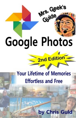 Mrs. Geek's Guide to Google Photos 2nd Edition: Your Lifetime of Memories Effortless and Free