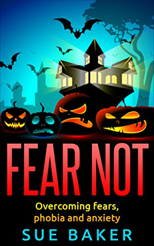 Fear Not: Overcoming fears, phobia and anxiety: Overcome fear stress and anxiety and live free from crippling emotions