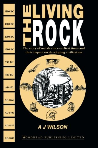 The Living Rock: The Story of Metals Since Earliest Times and Their Impact on Civilization by Woodhead Publishing