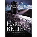 Hard to Believe: The High Cost and Infinite Value of Following Jesus | John F. MacArthur
