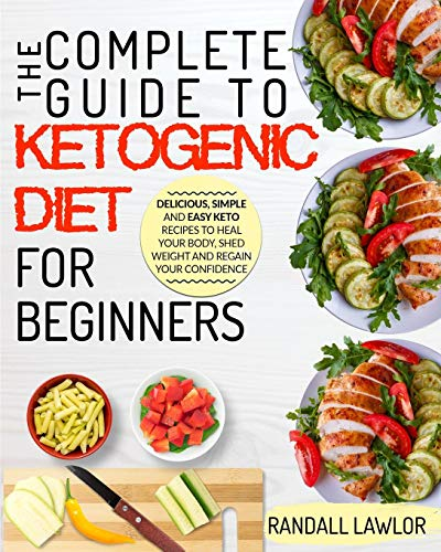 Keto Diet For Beginners: The Complete Guide To The Ketogenic Diet For Beginners Delicious, Simple and Easy Keto Recipes To Heal Your Body, Shed Weight and Regain Your Confidence by Randall Lawlor