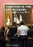 Teaching in the Art Museum : Interpretation As Experience, Burnham, Rika and Kai-Kee, Elliott, 1606060589