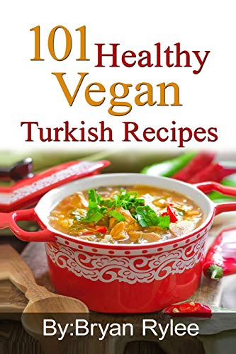 101 Healthy Vegan Turkish Recipes: With More Than 100 Delicious Recipes for Healthy Living by Bryan Rylee