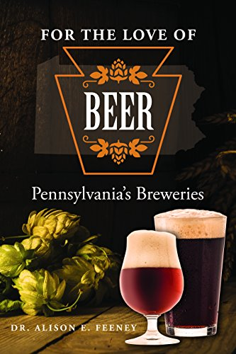 For the Love of Beer: Pennsylvania s Breweries by Alison Feeney