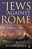 The Jews Against Rome : War in Palestine AD 66-73, Sorek, Susan and Sorek, 1847252486