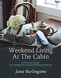 Weekend Living At The Cabin: A Practical Guide To Creating An Inspired Weekend Retreat by [Burlingame, Janie]